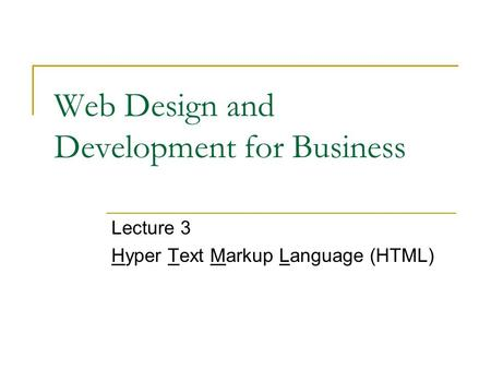 Web Design and Development for Business Lecture 3 Hyper Text Markup Language (HTML)