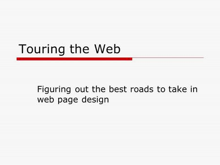 Touring the Web Figuring out the best roads to take in web page design.