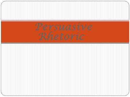 Persuasive Rhetoric So What is RHETORIC? Persuasive Rhetoric Is …. The art of using language to argue and convince others to adopt a position or act.