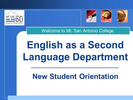 English as a Second Language Department Welcome to Mt. San Antonio College New Student Orientation.