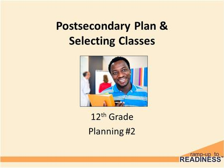 Postsecondary Plan & Selecting Classes 12 th Grade Planning #2.