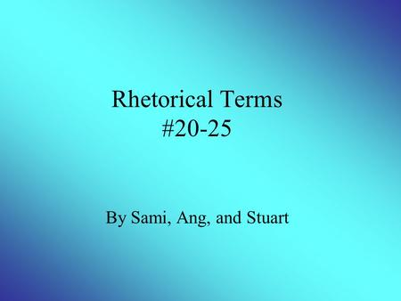 Rhetorical Terms #20-25 By Sami, Ang, and Stuart.