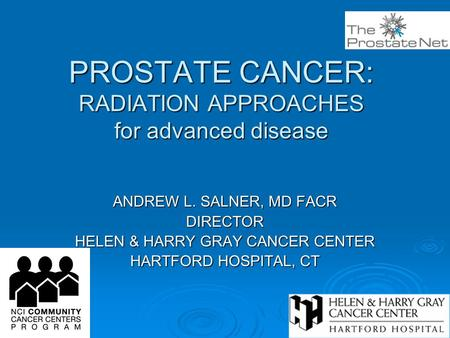 PROSTATE CANCER: RADIATION APPROACHES for advanced disease ANDREW L. SALNER, MD FACR DIRECTOR HELEN & HARRY GRAY CANCER CENTER HARTFORD HOSPITAL, CT.