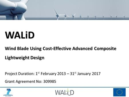 WALiD Wind Blade Using Cost-Effective Advanced Composite Lightweight Design Project Duration: 1 st February 2013 – 31 st January 2017 Grant Agreement No: