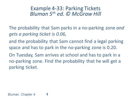 Example 4-33: Parking Tickets Bluman 5 th ed. © McGraw Hill The probability that Sam parks in a no-parking zone and gets a parking ticket is 0.06, and.