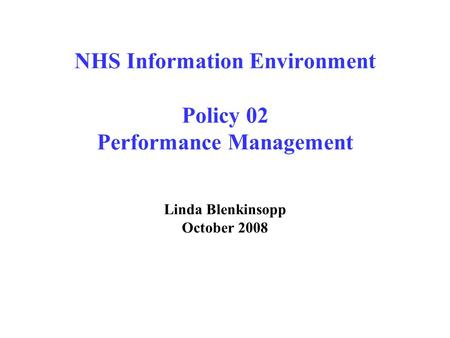 NHS Information Environment Policy 02 Performance Management Linda Blenkinsopp October 2008.