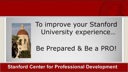 To improve your Stanford University experience… Be Prepared & Be a PRO! Stanford Center for Professional Development.