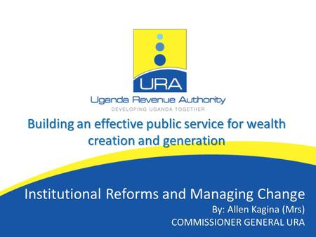 Building an effective public service for wealth creation and generation Institutional Reforms and Managing Change By: Allen Kagina (Mrs) COMMISSIONER GENERAL.
