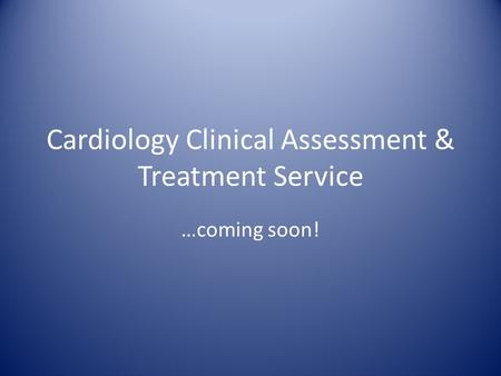 Cardiology Clinical Assessment & Treatment Service …coming soon!