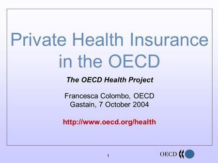 1 Private Health Insurance in the OECD The OECD Health Project Francesca Colombo, OECD Gastain, 7 October 2004