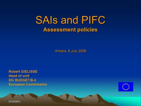 22/10/20151 SAIs and PIFC Assessment policies Ankara, 8 July 2008 Robert GIELISSE Head of unit DG BUDGET.B.4 European Commission.