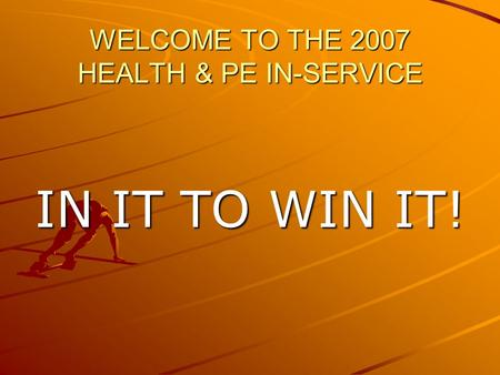 WELCOME TO THE 2007 HEALTH & PE IN-SERVICE IN IT TO WIN IT!