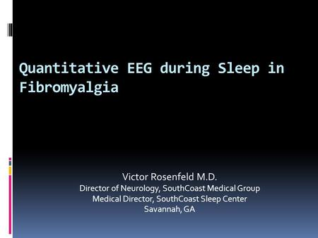 Quantitative EEG during Sleep in Fibromyalgia Victor Rosenfeld M.D. Director of Neurology, SouthCoast Medical Group Medical Director, SouthCoast Sleep.