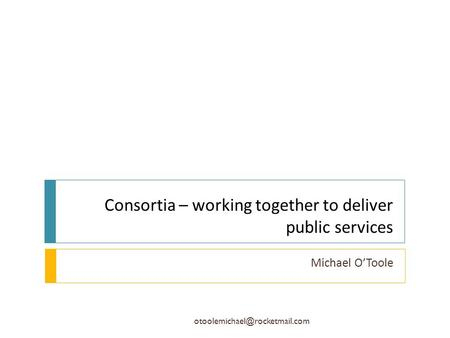 Consortia – working together to deliver public services Michael O'Toole