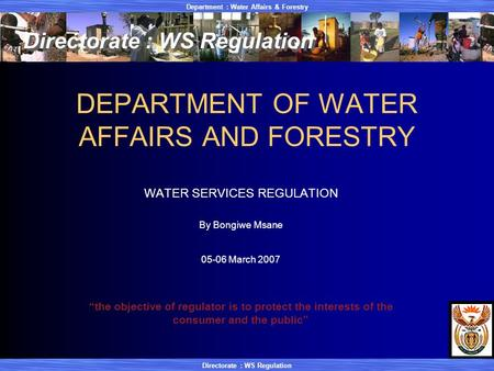 Department : Water Affairs & Forestry Directorate : WS Regulation DEPARTMENT OF WATER AFFAIRS AND FORESTRY WATER SERVICES REGULATION By Bongiwe Msane 05-06.