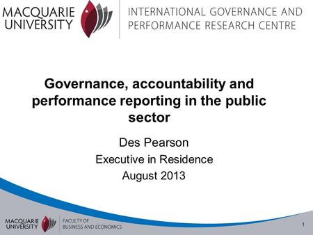 1 Governance, accountability and performance reporting in the public sector Des Pearson Executive in Residence August 2013.