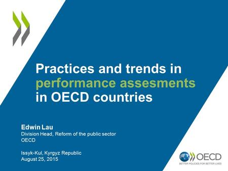 Practices and trends in performance assesments in OECD countries Edwin Lau Division Head, Reform of the public sector OECD Issyk-Kul, Kyrgyz Republic August.