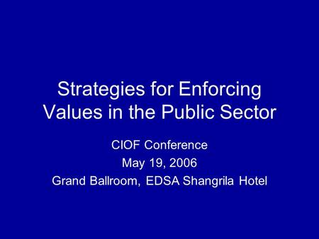 Strategies for Enforcing Values in the Public Sector CIOF Conference May 19, 2006 Grand Ballroom, EDSA Shangrila Hotel.