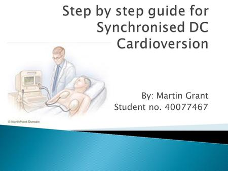 "By: Martin Grant Student no. 40077467.  Cardioversion is defined as a ""synchronised direct current (DC) discharge, and … does not apply to ventricular."