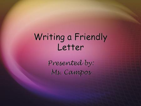 Writing a Friendly Letter Presented by: Ms. Campos Presented by: Ms. Campos.