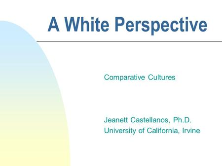 A White Perspective Comparative Cultures Jeanett Castellanos, Ph.D. University of California, Irvine.