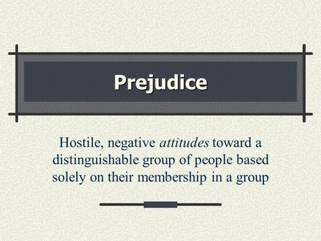 Prejudice Hostile, negative attitudes toward a distinguishable group of people based solely on their membership in a group.