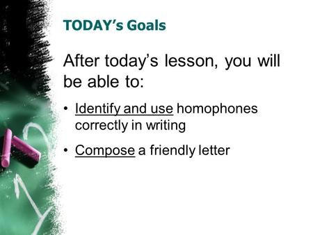 TODAY's Goals After today's lesson, you will be able to: Identify and use homophones correctly in writing Compose a friendly letter.