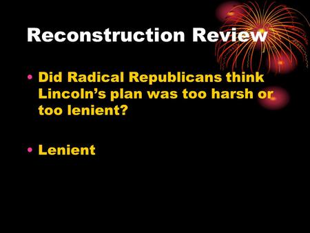 Reconstruction Review Did Radical Republicans think Lincoln's plan was too harsh or too lenient? Lenient.