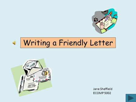 Writing a Friendly Letter Jane Sheffield ECOMP 5002.