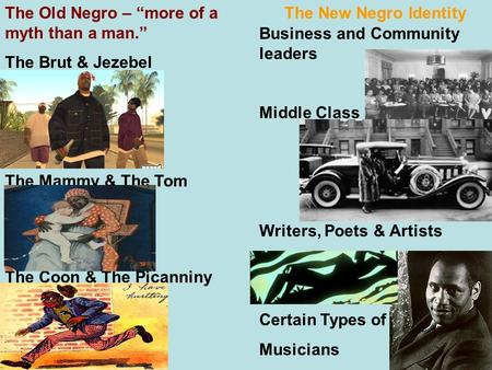"The Old Negro – ""more of a myth than a man."" The New Negro Identity The Brut & Jezebel The Mammy & The Tom The Coon & The Picanniny Business and Community."