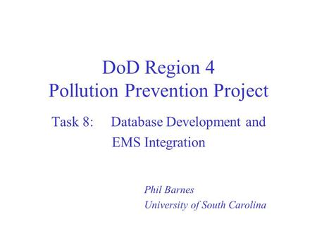 DoD Region 4 Pollution Prevention Project Task 8: Database Development and EMS Integration Phil Barnes University of South Carolina.