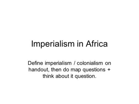Imperialism in Africa Define imperialism / colonialism on handout, then do map questions + think about it question.