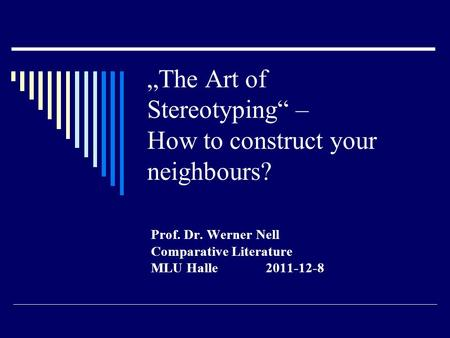 """The Art of Stereotyping"" – How to construct your neighbours? Prof. Dr. Werner Nell Comparative Literature MLU Halle 2011-12-8."