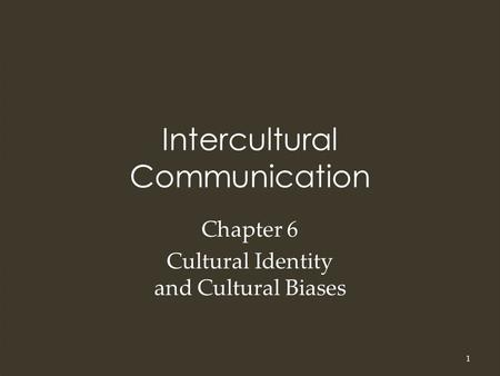 Intercultural Communication Chapter 6 Cultural Identity and Cultural Biases 1.