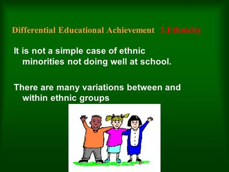 Differential Educational Achievement 3.Ethnicity It is not a simple case of ethnic minorities not doing well at school. There are many variations between.