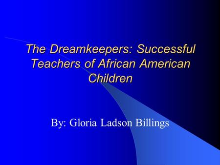The Dreamkeepers: Successful Teachers of African American Children By: Gloria Ladson Billings.