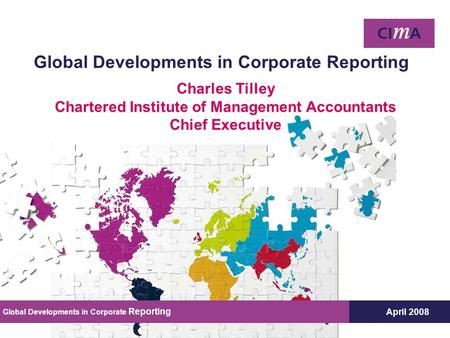 April 2008 Global Developments in Corporate Reporting Charles Tilley Chartered Institute of Management Accountants Chief Executive Global Developments.