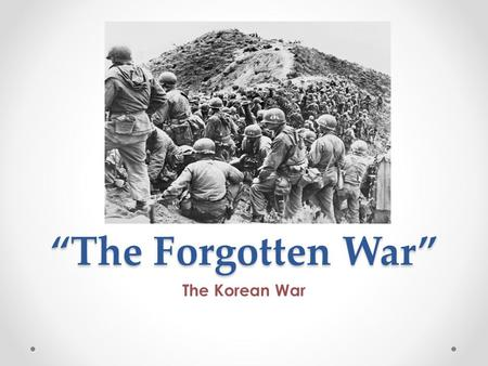 """The Forgotten War"" The Korean War. President Truman In my generation, this was not the first occasion when the strong had attacked the weak….Communism."