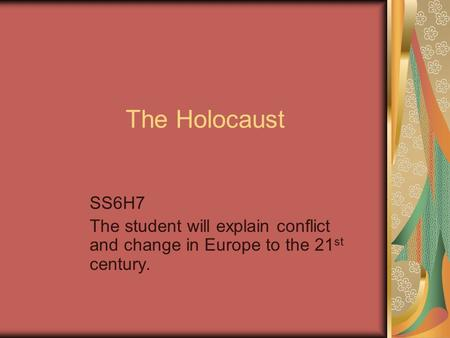The Holocaust SS6H7 The student will explain conflict and change in Europe to the 21 st century.