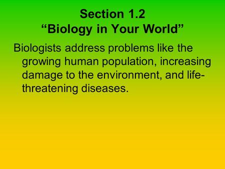 "Section 1.2 ""Biology in Your World"" Biologists address problems like the growing human population, increasing damage to the environment, and life- threatening."
