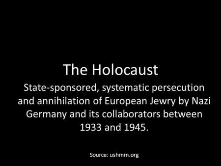 The Holocaust State-sponsored, systematic persecution and annihilation of European Jewry by Nazi Germany and its collaborators between 1933 and 1945. Source: