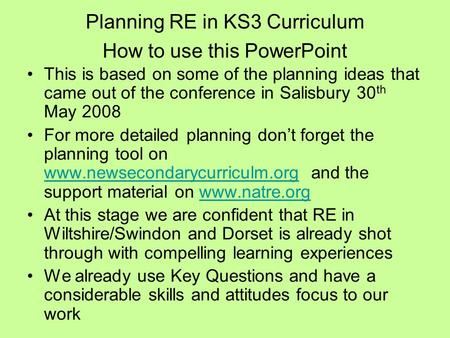 Planning RE in KS3 Curriculum How to use this PowerPoint This is based on some of the planning ideas that came out of the conference in Salisbury 30 th.