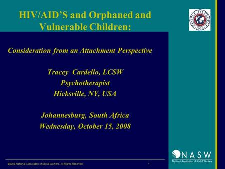 ©2008 National Association of Social Workers. All Rights Reserved. 1 HIV/AID'S and Orphaned and Vulnerable Children: Consideration from an Attachment Perspective.