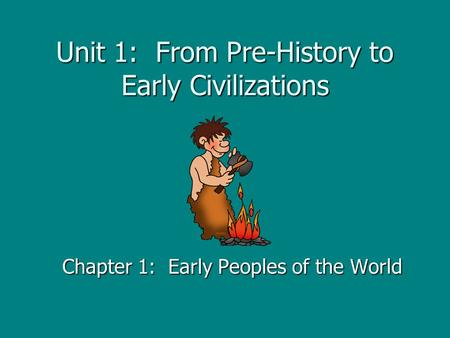 Unit 1: From Pre-History to Early Civilizations Chapter 1: Early Peoples of the World.