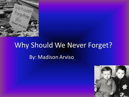 Why Should We Never Forget? By: Madison Arviso. Who was sent the Holocaust? The people who were sent to the holocaust were mostly Jews.Children, Women.