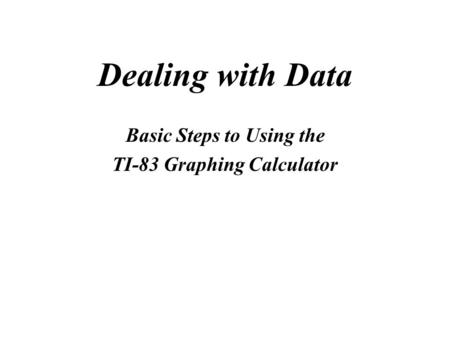 Dealing with Data Basic Steps to Using the TI-83 Graphing Calculator.