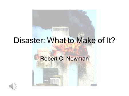 Disaster: What to Make of It? Robert C. Newman The Challenge of Disaster Have you ever been challenged by someone who doubted that God exists because.
