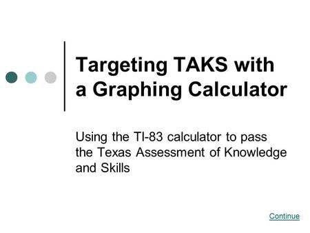 Targeting TAKS with a Graphing Calculator Using the TI-83 calculator to pass the Texas Assessment of Knowledge and Skills Continue.