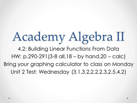 Academy Algebra II 4.2: Building Linear Functions From Data HW: p.290-291(3-8 all,18 – by hand,20 – calc) Bring your graphing calculator to class on Monday.