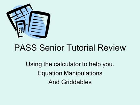 PASS Senior Tutorial Review Using the calculator to help you. Equation Manipulations And Griddables.